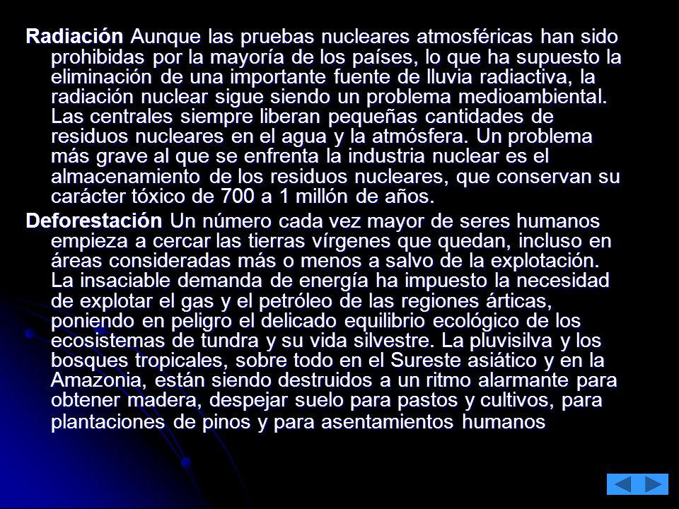 Radiación Aunque las pruebas nucleares atmosféricas han sido prohibidas por la mayoría de los países, lo que ha supuesto la eliminación de una importante fuente de lluvia radiactiva, la radiación nuclear sigue siendo un problema medioambiental. Las centrales siempre liberan pequeñas cantidades de residuos nucleares en el agua y la atmósfera. Un problema más grave al que se enfrenta la industria nuclear es el almacenamiento de los residuos nucleares, que conservan su carácter tóxico de 700 a 1 millón de años.