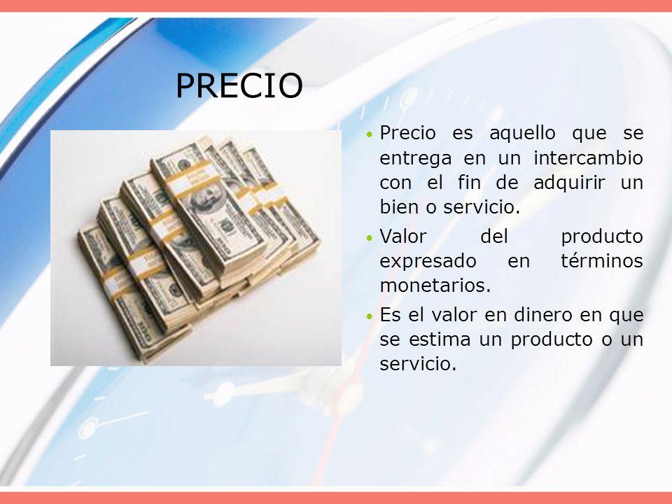 PRECIO Precio es aquello que se entrega en un intercambio con el fin de adquirir un bien o servicio.