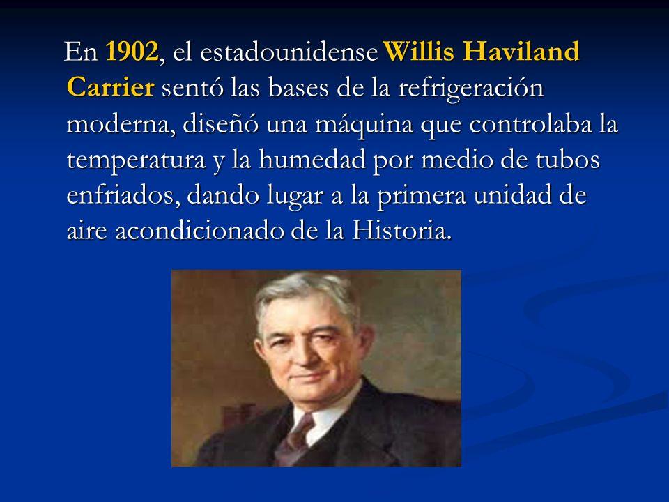 En 1902, el estadounidense Willis Haviland Carrier sentó las bases de la refrigeración moderna, diseñó una máquina que controlaba la temperatura y la humedad por medio de tubos enfriados, dando lugar a la primera unidad de aire acondicionado de la Historia.
