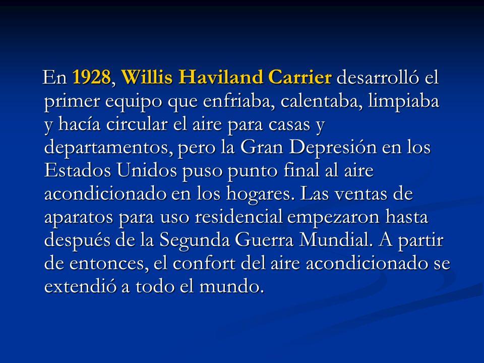 En 1928, Willis Haviland Carrier desarrolló el primer equipo que enfriaba, calentaba, limpiaba y hacía circular el aire para casas y departamentos, pero la Gran Depresión en los Estados Unidos puso punto final al aire acondicionado en los hogares.