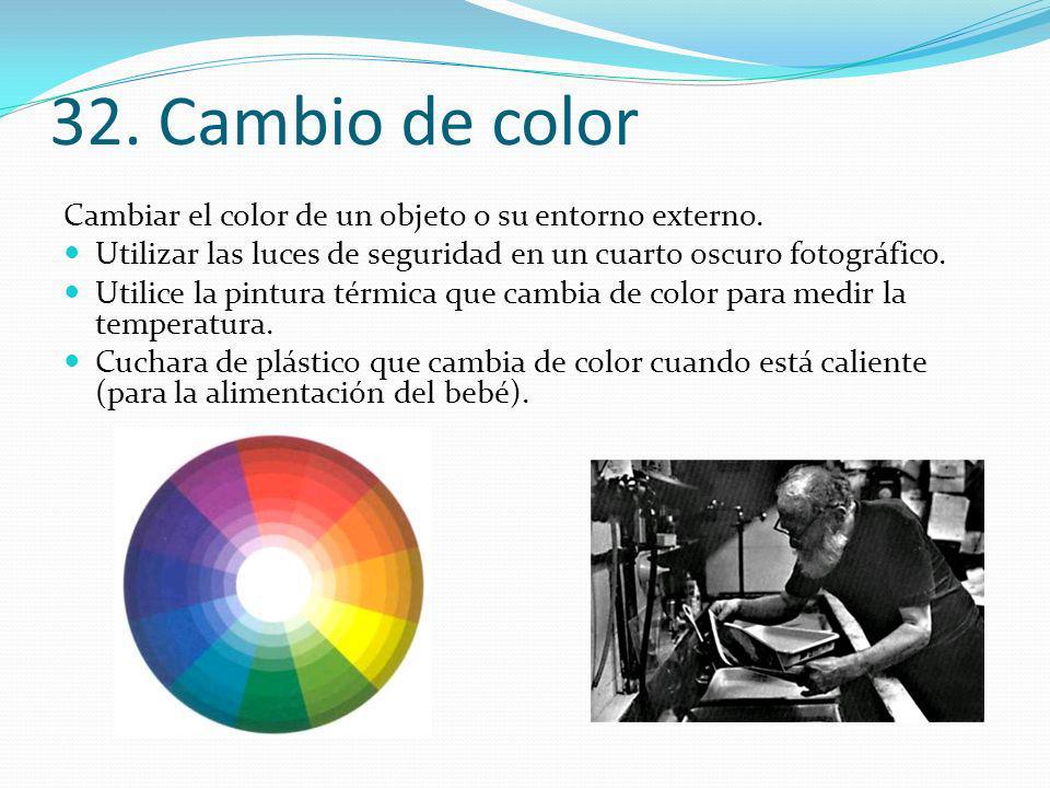 32. Cambio de color Cambiar el color de un objeto o su entorno externo. Utilizar las luces de seguridad en un cuarto oscuro fotográfico.