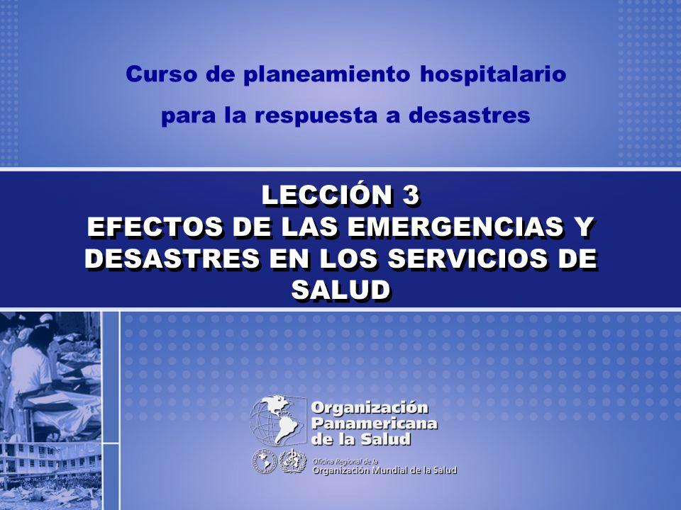 LECCIÓN 3 EFECTOS DE LAS EMERGENCIAS Y DESASTRES EN LOS SERVICIOS DE SALUD