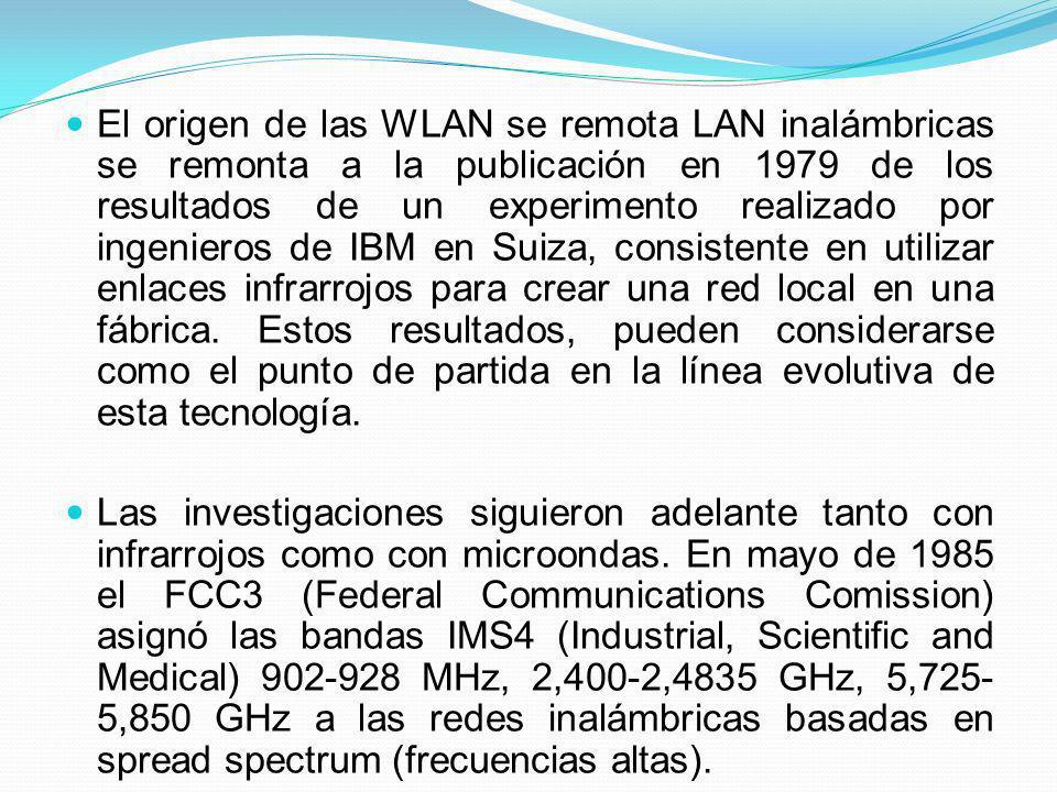 El origen de las WLAN se remota LAN inalámbricas se remonta a la publicación en 1979 de los resultados de un experimento realizado por ingenieros de IBM en Suiza, consistente en utilizar enlaces infrarrojos para crear una red local en una fábrica. Estos resultados, pueden considerarse como el punto de partida en la línea evolutiva de esta tecnología.