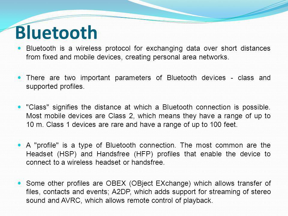 Bluetooth Bluetooth is a wireless protocol for exchanging data over short distances from fixed and mobile devices, creating personal area networks.