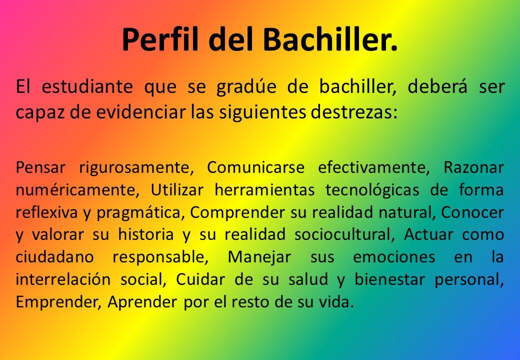 Perfil del Bachiller. El estudiante que se gradúe de bachiller, deberá ser capaz de evidenciar las siguientes destrezas: