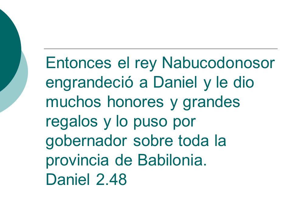 Entonces el rey Nabucodonosor engrandeció a Daniel y le dio muchos honores y grandes regalos y lo puso por gobernador sobre toda la provincia de Babilonia.