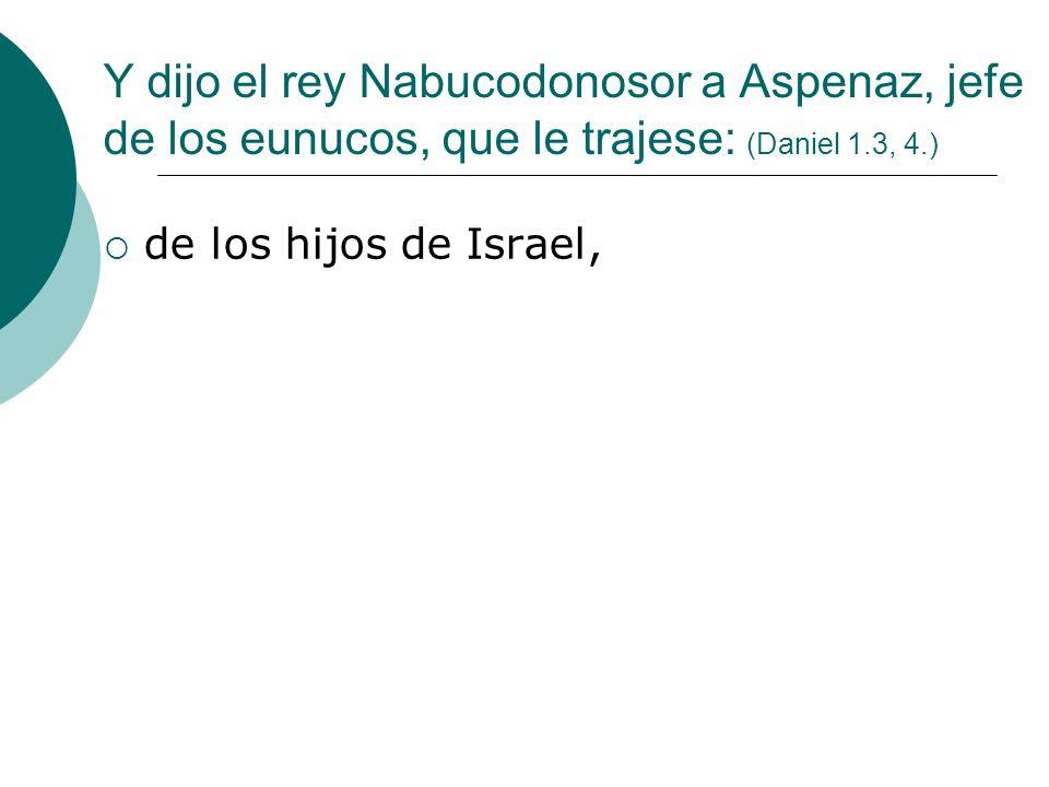 Y dijo el rey Nabucodonosor a Aspenaz, jefe de los eunucos, que le trajese: (Daniel 1.3, 4.)