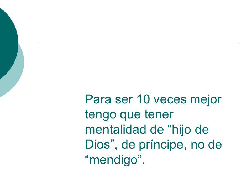 Para ser 10 veces mejor tengo que tener mentalidad de hijo de Dios , de príncipe, no de mendigo .