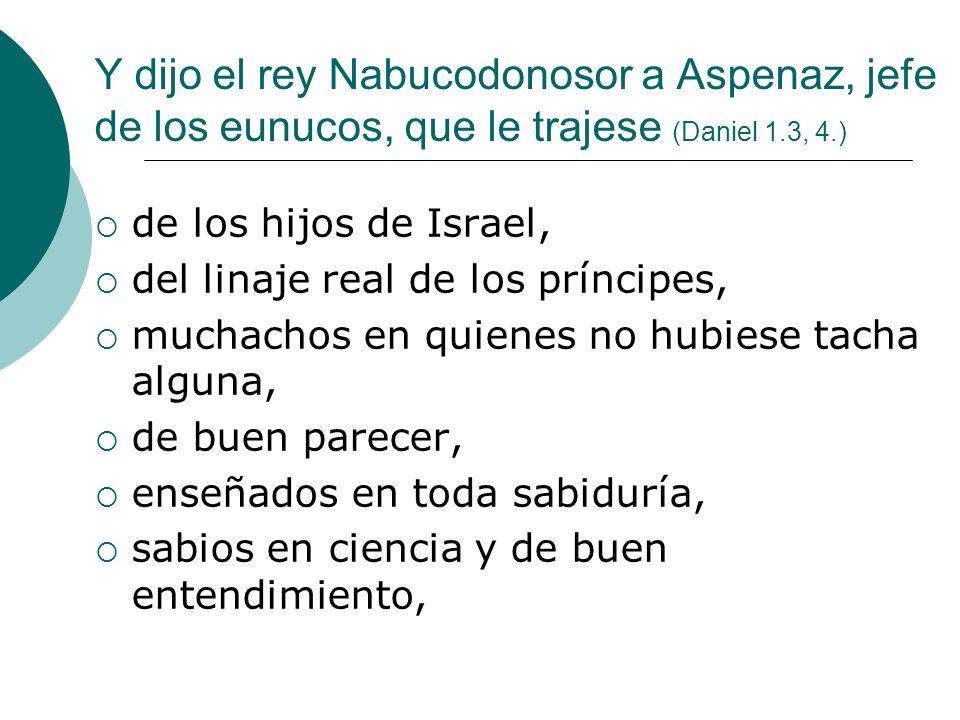 Y dijo el rey Nabucodonosor a Aspenaz, jefe de los eunucos, que le trajese (Daniel 1.3, 4.)