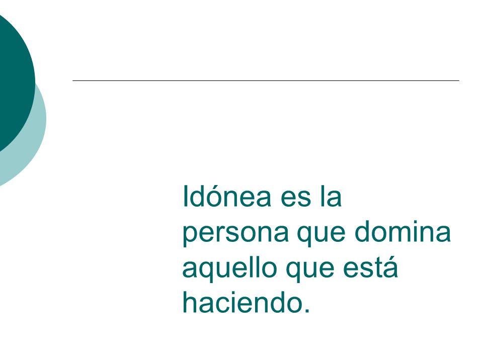 Idónea es la persona que domina aquello que está haciendo.