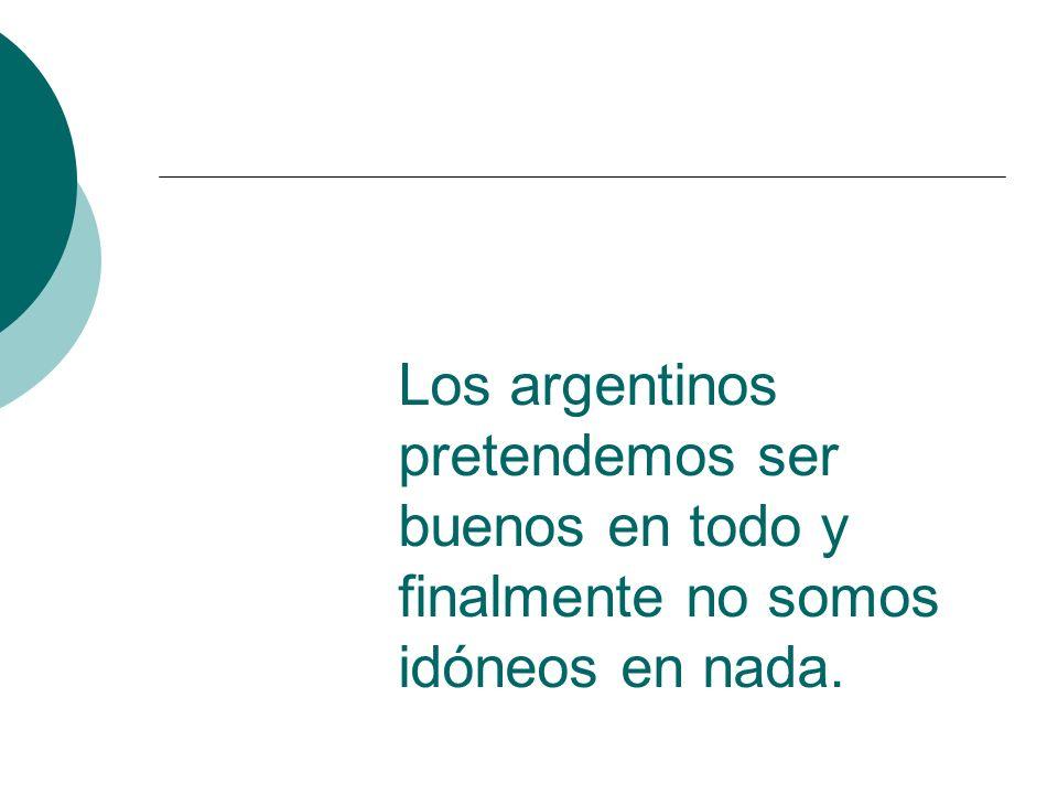 Los argentinos pretendemos ser buenos en todo y finalmente no somos idóneos en nada.