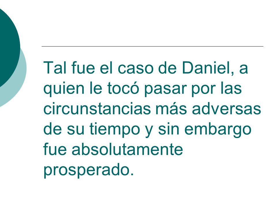 Tal fue el caso de Daniel, a quien le tocó pasar por las circunstancias más adversas de su tiempo y sin embargo fue absolutamente prosperado.
