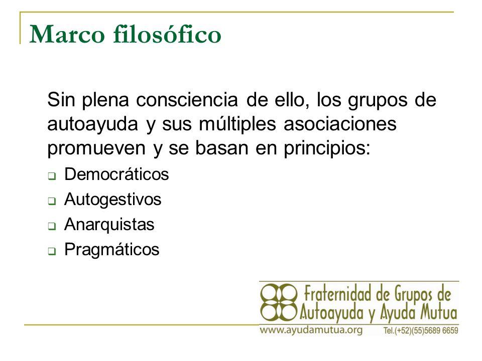 Marco filosófico Sin plena consciencia de ello, los grupos de autoayuda y sus múltiples asociaciones promueven y se basan en principios: