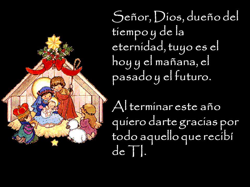 Señor, Dios, dueño del tiempo y de la eternidad, tuyo es el hoy y el mañana, el pasado y el futuro.