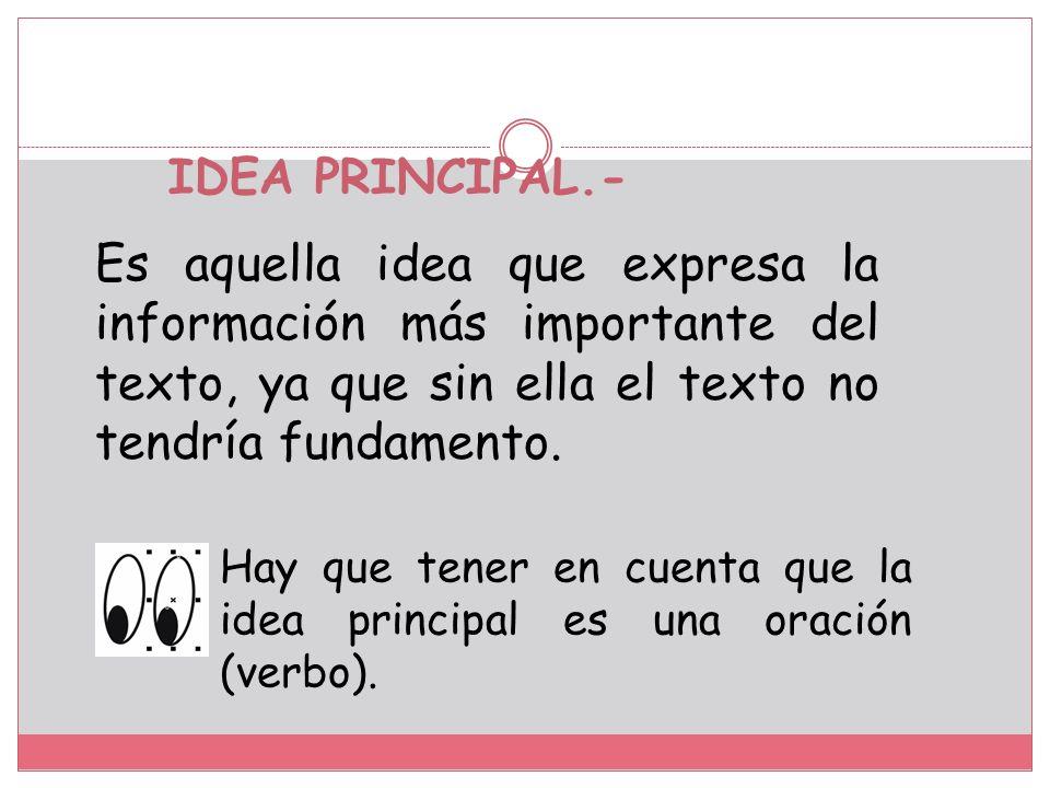IDEA PRINCIPAL.- Es aquella idea que expresa la información más importante del texto, ya que sin ella el texto no tendría fundamento.