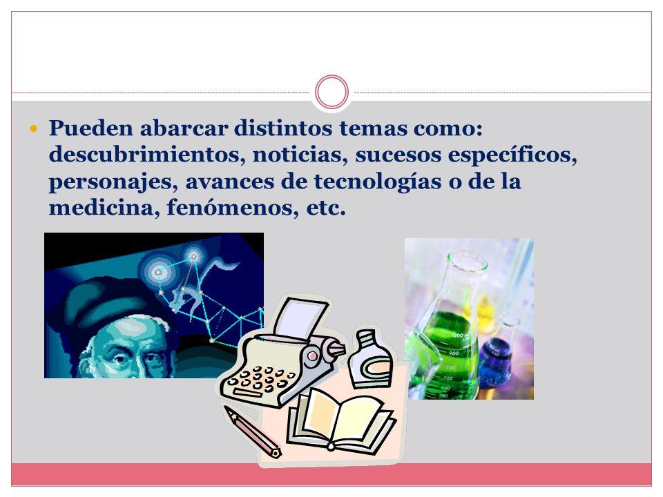 Pueden abarcar distintos temas como: descubrimientos, noticias, sucesos específicos, personajes, avances de tecnologías o de la medicina, fenómenos, etc.