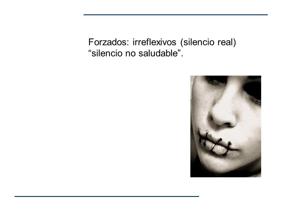 Forzados: irreflexivos (silencio real) silencio no saludable .