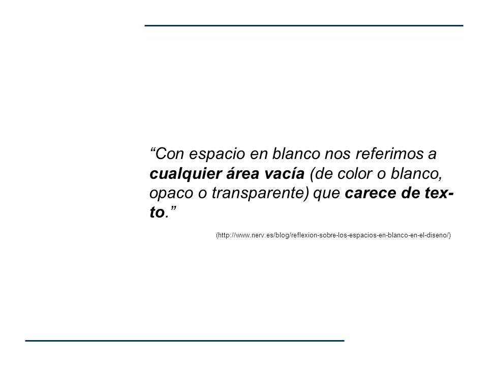 Con espacio en blanco nos referimos a cualquier área vacía (de color o blanco, opaco o transparente) que carece de tex-to. (http://www.nerv.es/blog/reflexion-sobre-los-espacios-en-blanco-en-el-diseno/)