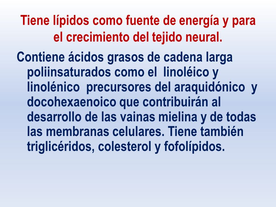 Tiene lípidos como fuente de energía y para el crecimiento del tejido neural.