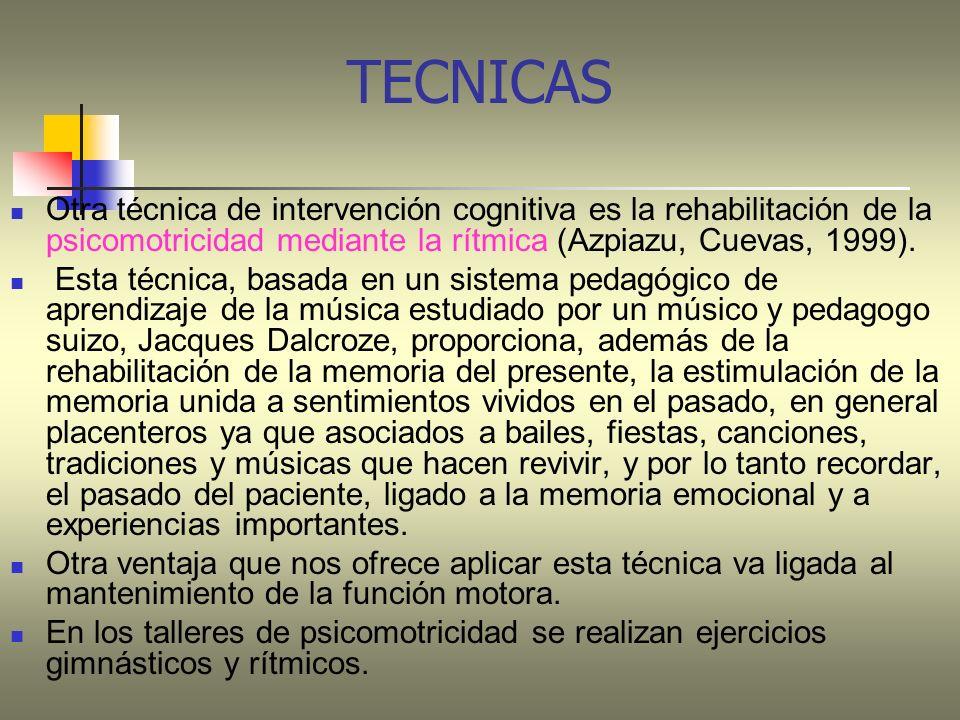 TECNICAS Otra técnica de intervención cognitiva es la rehabilitación de la psicomotricidad mediante la rítmica (Azpiazu, Cuevas, 1999).
