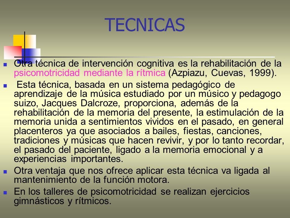 TECNICASOtra técnica de intervención cognitiva es la rehabilitación de la psicomotricidad mediante la rítmica (Azpiazu, Cuevas, 1999).