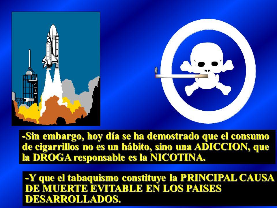 -Sin embargo, hoy día se ha demostrado que el consumo de cigarrillos no es un hábito, sino una ADICCION, que la DROGA responsable es la NICOTINA.
