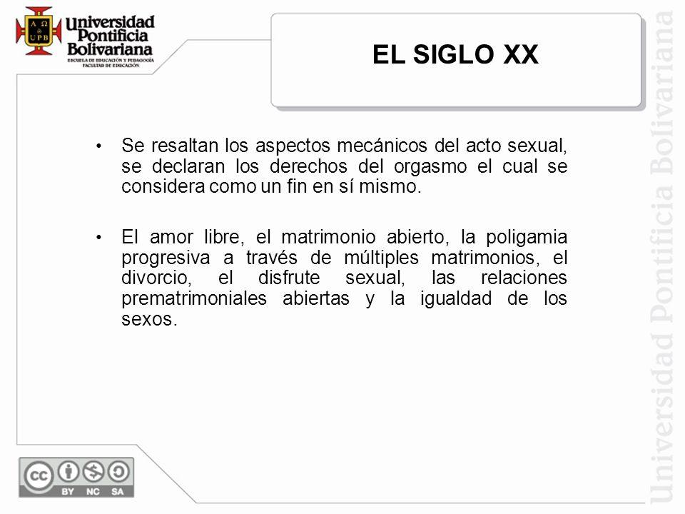 EL SIGLO XXSe resaltan los aspectos mecánicos del acto sexual, se declaran los derechos del orgasmo el cual se considera como un fin en sí mismo.