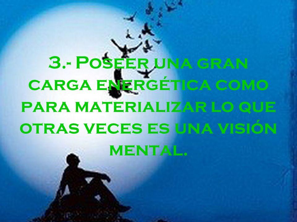 3.- Poseer una gran carga energética como para materializar lo que otras veces es una visión mental.