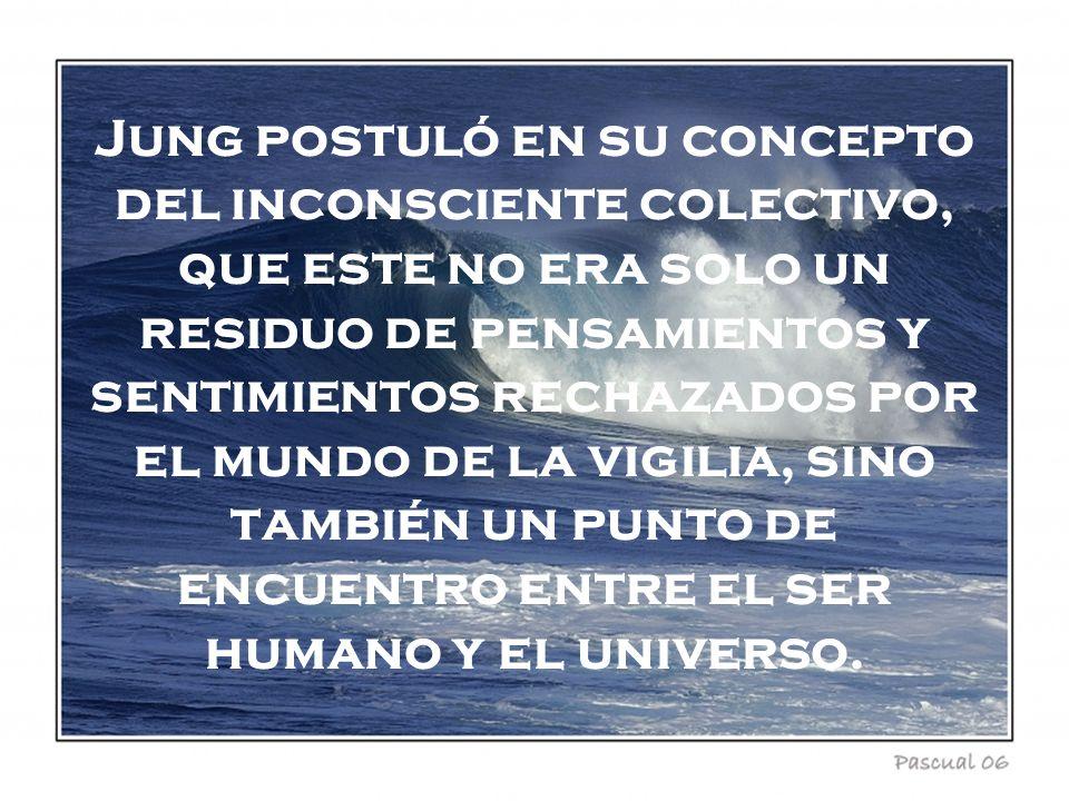 Jung postuló en su concepto del inconsciente colectivo, que este no era solo un residuo de pensamientos y sentimientos rechazados por el mundo de la vigilia, sino también un punto de encuentro entre el ser humano y el universo.