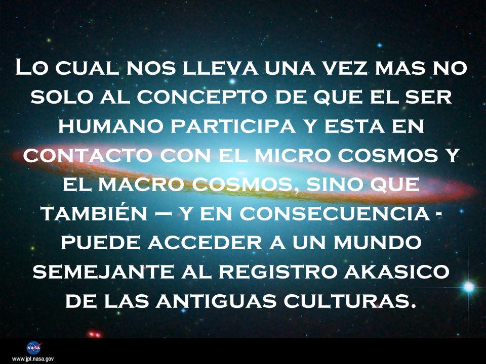 Lo cual nos lleva una vez mas no solo al concepto de que el ser humano participa y esta en contacto con el micro cosmos y el macro cosmos, sino que también – y en consecuencia - puede acceder a un mundo semejante al registro akasico de las antiguas culturas.