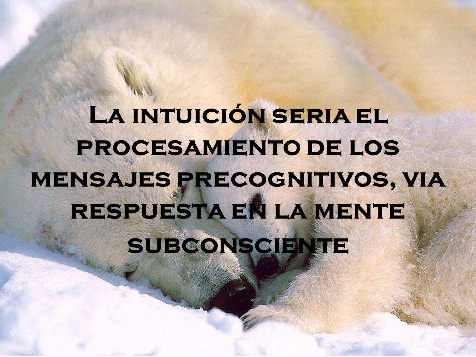 La intuición seria el procesamiento de los mensajes precognitivos, via respuesta en la mente subconsciente