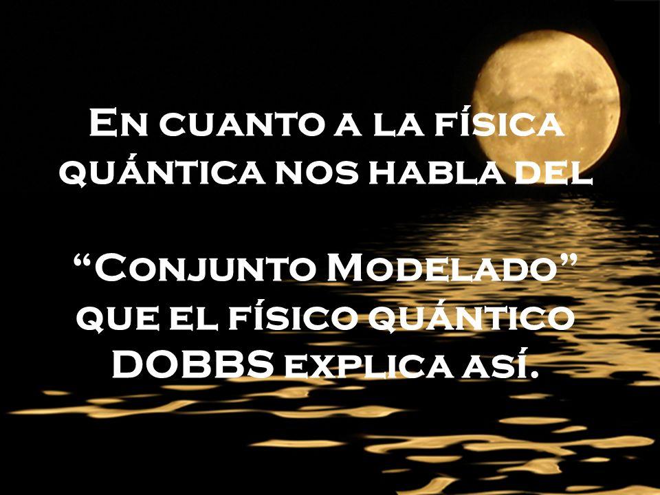 En cuanto a la física quántica nos habla del Conjunto Modelado que el físico quántico DOBBS explica así.