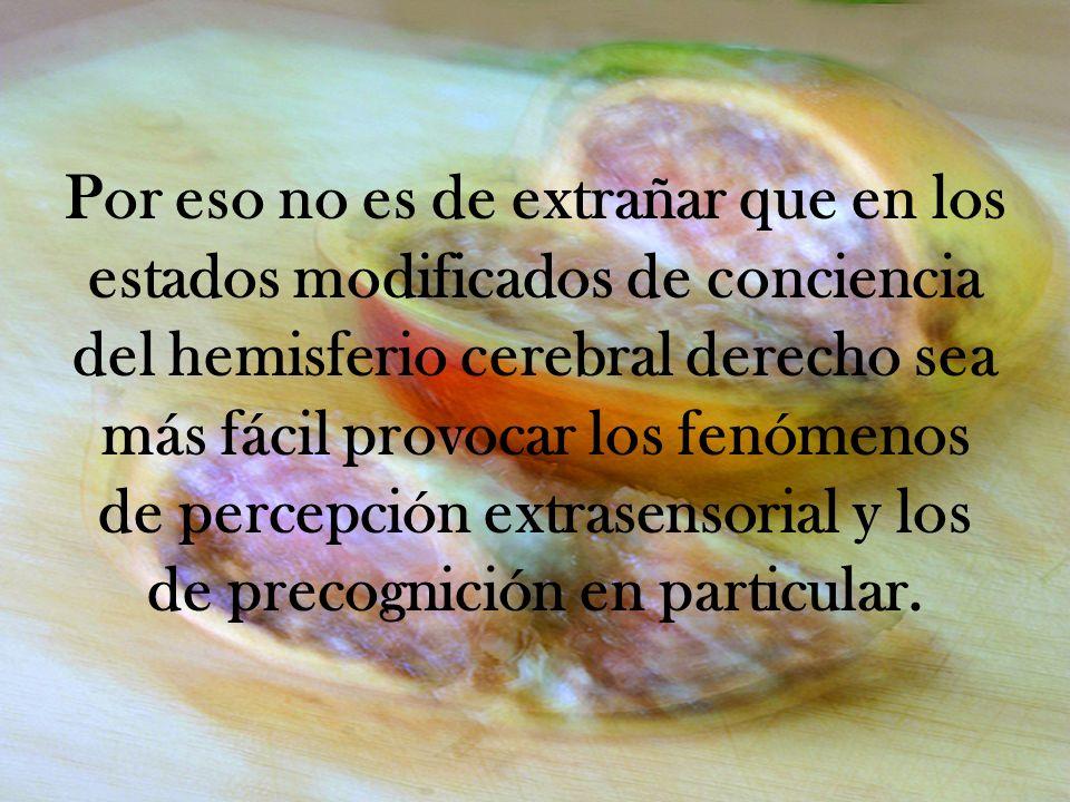 Por eso no es de extrañar que en los estados modificados de conciencia del hemisferio cerebral derecho sea más fácil provocar los fenómenos de percepción extrasensorial y los de precognición en particular.