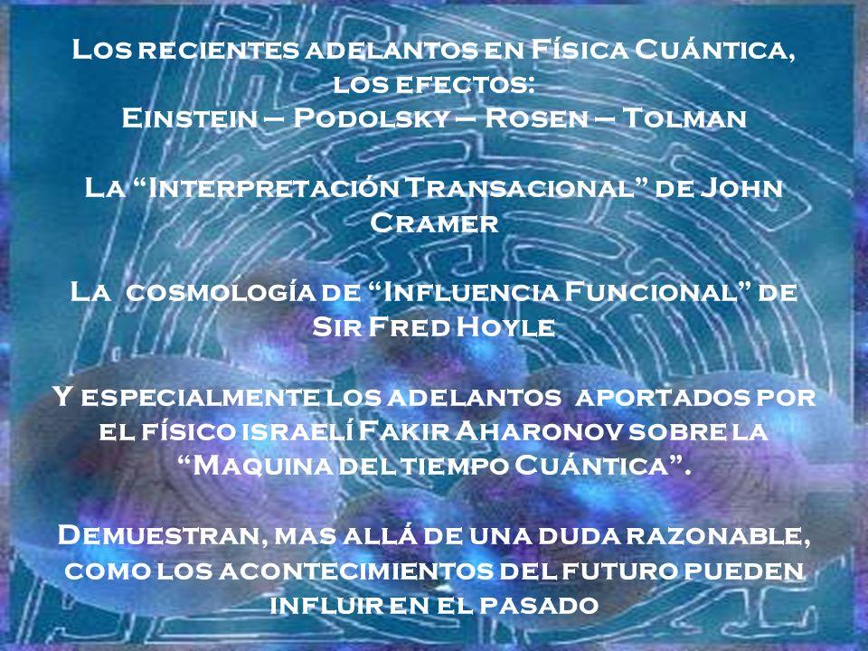 Los recientes adelantos en Física Cuántica, los efectos: Einstein – Podolsky – Rosen – Tolman La Interpretación Transacional de John Cramer La cosmología de Influencia Funcional de Sir Fred Hoyle Y especialmente los adelantos aportados por el físico israelí Fakir Aharonov sobre la Maquina del tiempo Cuántica .
