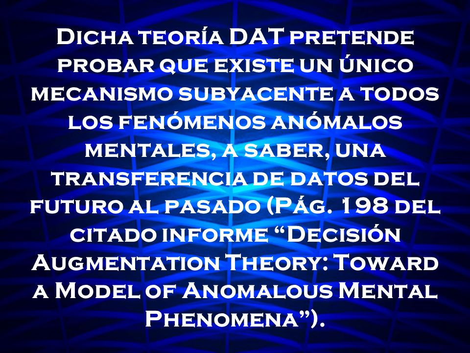 Dicha teoría DAT pretende probar que existe un único mecanismo subyacente a todos los fenómenos anómalos mentales, a saber, una transferencia de datos del futuro al pasado (Pág.