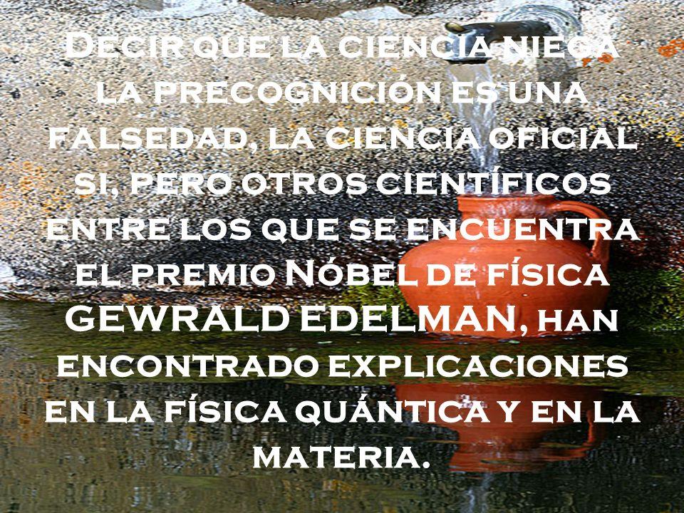 Decir que la ciencia niega la precognición es una falsedad, la ciencia oficial si, pero otros científicos entre los que se encuentra el premio Nóbel de física GEWRALD EDELMAN, han encontrado explicaciones en la física quántica y en la materia.