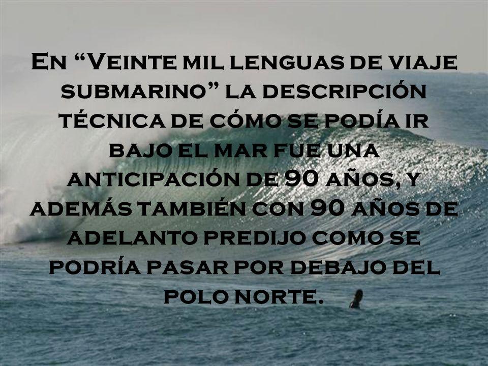 En Veinte mil lenguas de viaje submarino la descripción técnica de cómo se podía ir bajo el mar fue una anticipación de 90 años, y además también con 90 años de adelanto predijo como se podría pasar por debajo del polo norte.