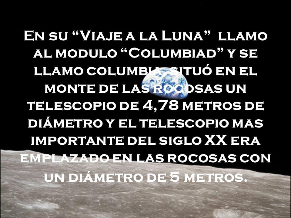 En su Viaje a la Luna llamo al modulo Columbiad y se llamo columbia, situó en el monte de las rocosas un telescopio de 4,78 metros de diámetro y el telescopio mas importante del siglo XX era emplazado en las rocosas con un diámetro de 5 metros.