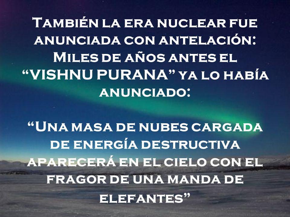También la era nuclear fue anunciada con antelación: Miles de años antes el VISHNU PURANA ya lo había anunciado: Una masa de nubes cargada de energía destructiva aparecerá en el cielo con el fragor de una manda de elefantes