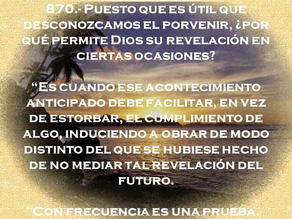 870.- Puesto que es útil que desconozcamos el porvenir, ¿por qué permite Dios su revelación en ciertas ocasiones.