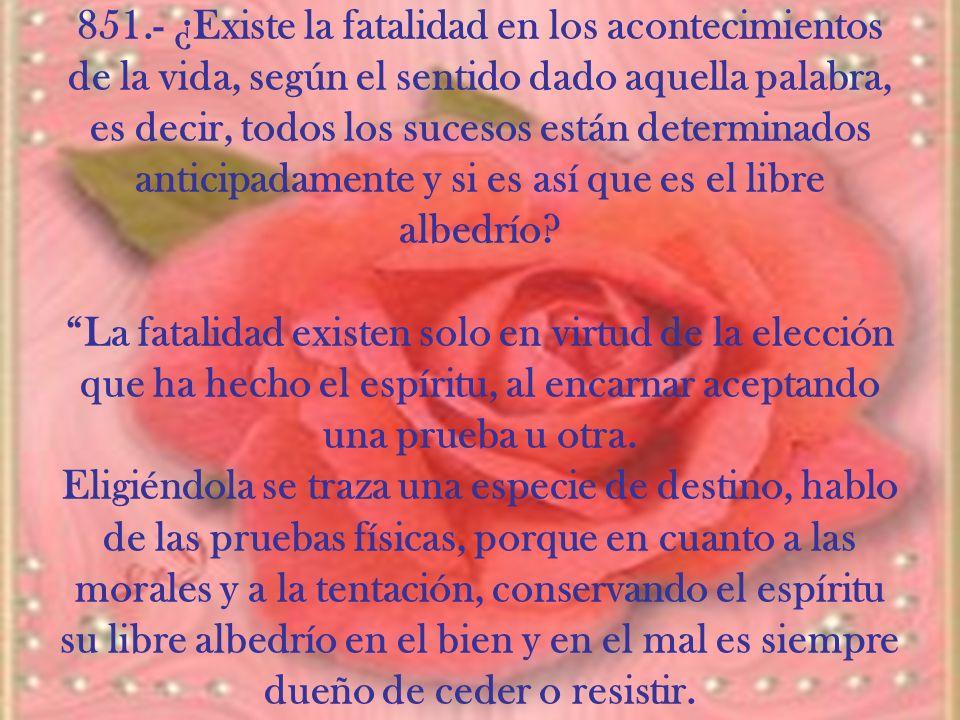 851.- ¿Existe la fatalidad en los acontecimientos de la vida, según el sentido dado aquella palabra, es decir, todos los sucesos están determinados anticipadamente y si es así que es el libre albedrío.