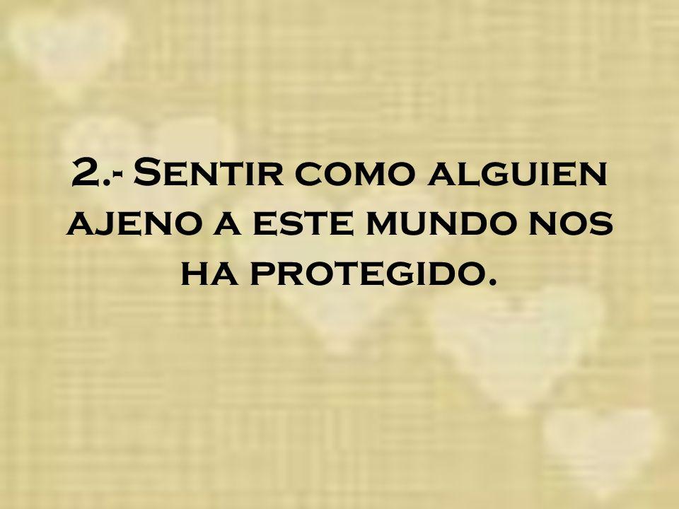 2.- Sentir como alguien ajeno a este mundo nos ha protegido.