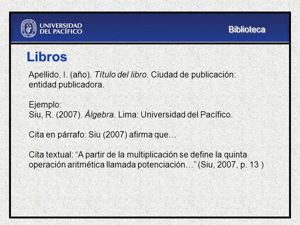Biblioteca Libros. Apellido, I. (año). Título del libro. Ciudad de publicación: entidad publicadora.