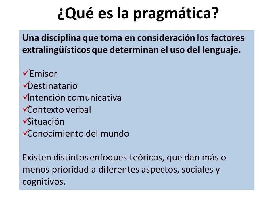 ¿Qué es la pragmática Una disciplina que toma en consideración los factores extralingüísticos que determinan el uso del lenguaje.