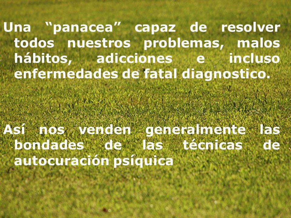 Una panacea capaz de resolver todos nuestros problemas, malos hábitos, adicciones e incluso enfermedades de fatal diagnostico.