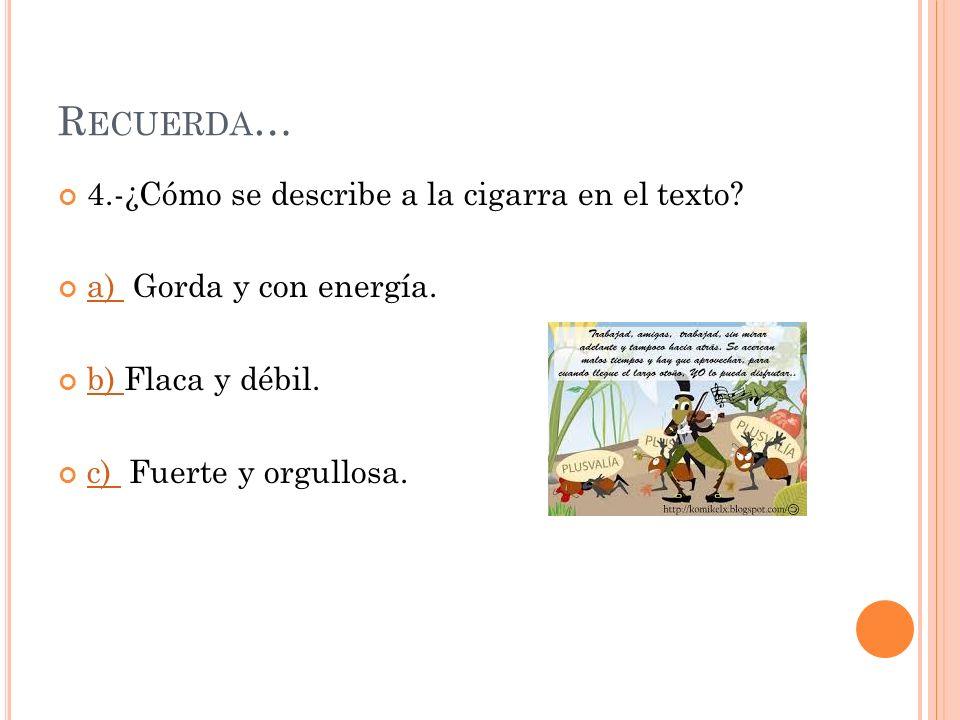 Recuerda… 4.-¿Cómo se describe a la cigarra en el texto