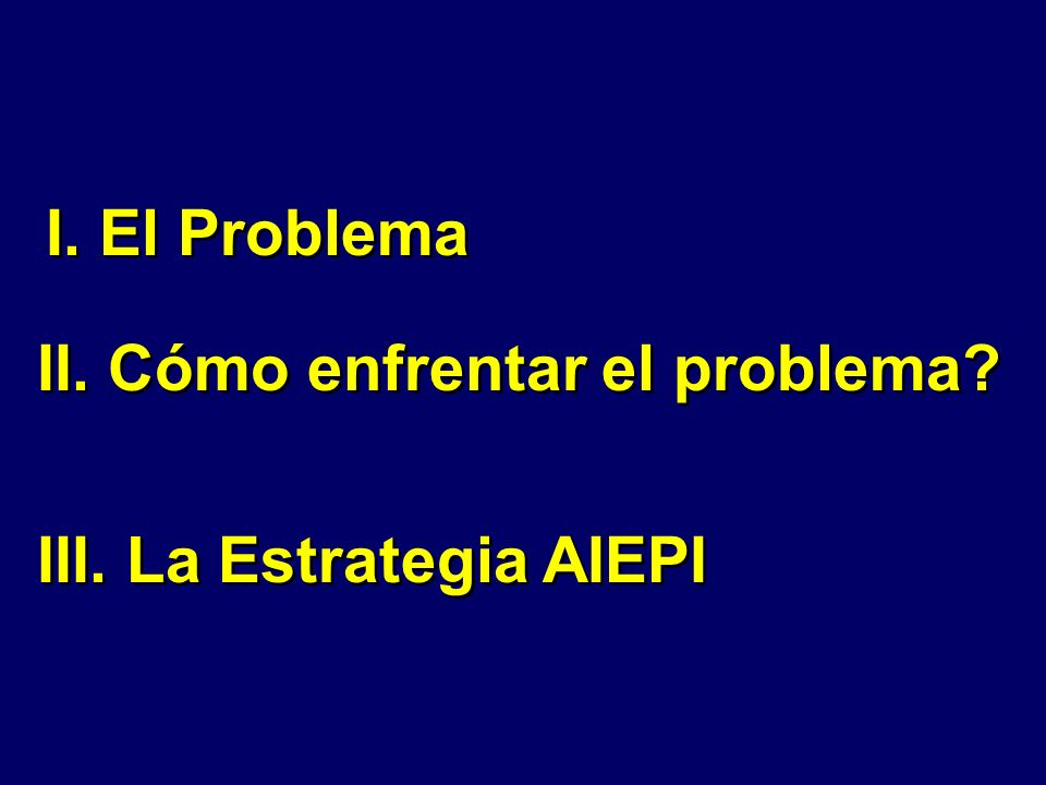 I. El Problema II. Cómo enfrentar el problema III. La Estrategia AIEPI