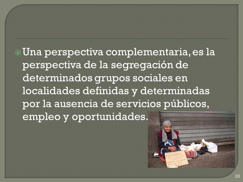 Una perspectiva complementaria, es la perspectiva de la segregación de determinados grupos sociales en localidades definidas y determinadas por la ausencia de servicios públicos, empleo y oportunidades.