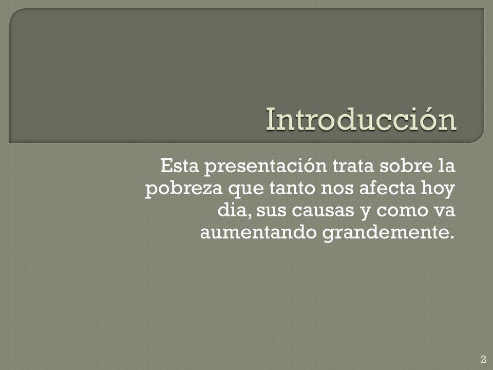 Introducción Esta presentación trata sobre la pobreza que tanto nos afecta hoy dia, sus causas y como va aumentando grandemente.