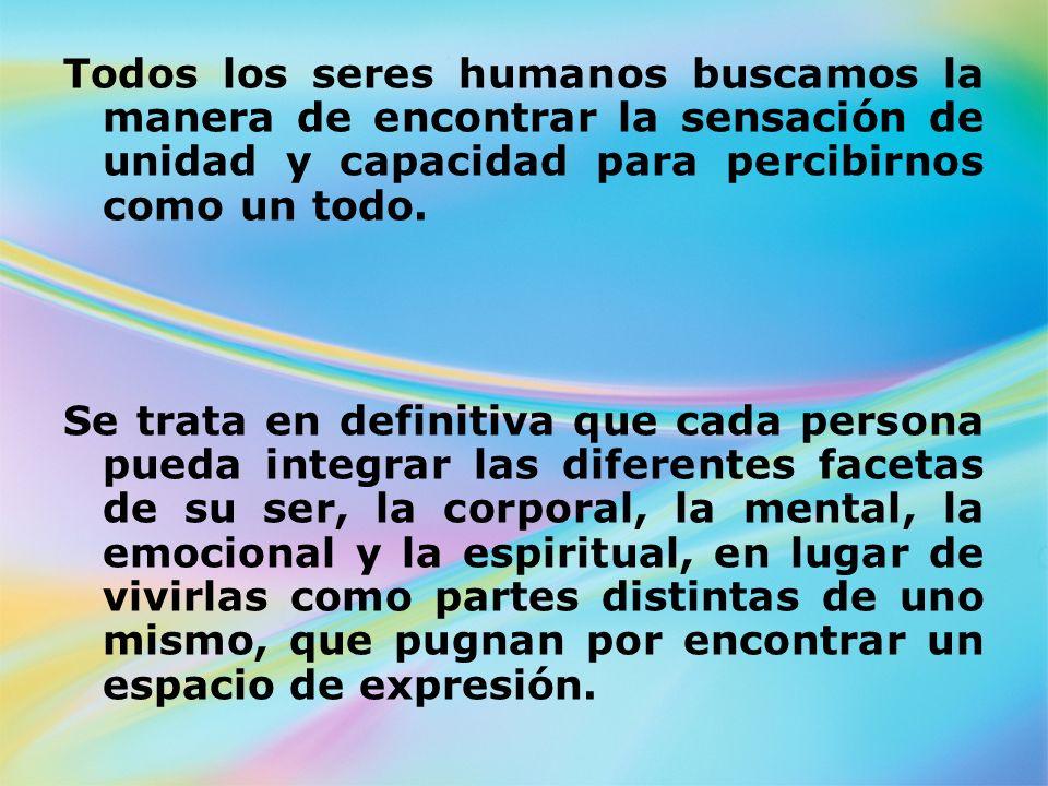 Todos los seres humanos buscamos la manera de encontrar la sensación de unidad y capacidad para percibirnos como un todo.